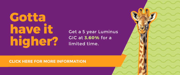 Gotta have it higher? Get a 5 year Luminus GIC at 3.60% for a limited time.